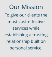 Our Mission To give our clients the most cost-effective services while establishing a trusting relationship built on personal service.